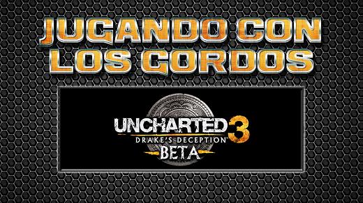 Jugando con los Gordos: Beta Uncharted 3