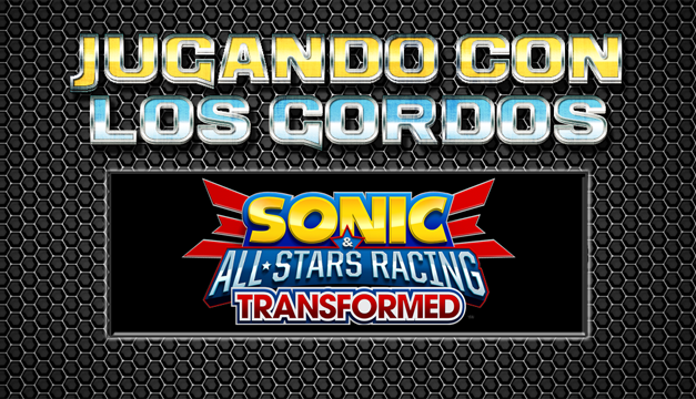 Jugando con los Gordos: Sonic & All-Stars Racing Transformed