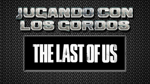 Jugando con los Gordos: The Last of Us