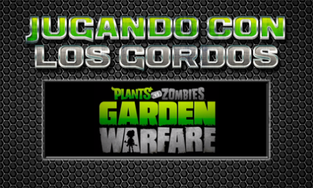 Jugando con los Gordos: Plants Vs. Zombies Garden Warfare
