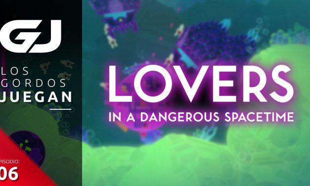 Los Gordos Juegan: Lovers in a Dangeroues Spacetime – Parte 6