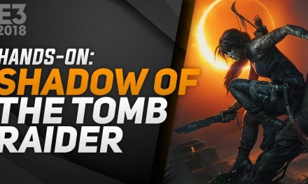 Hands-On Shadow of the Tomb Raider – E3 2018